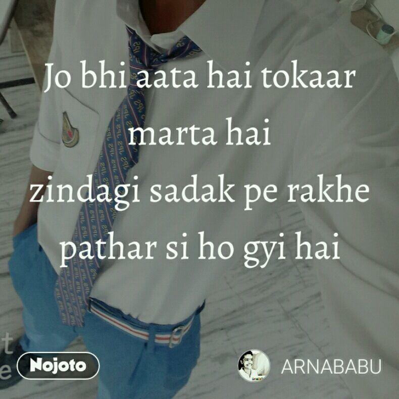 Jo bhi aata hai tokaar marta hai zindagi sadak pe rakhe pathar si ho gyi hai