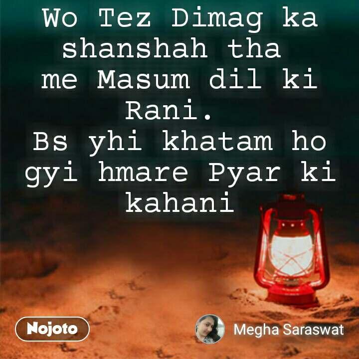 Wo Tez Dimag ka shanshah tha  me Masum dil ki Rani.  Bs yhi khatam ho gyi hmare Pyar ki kahani