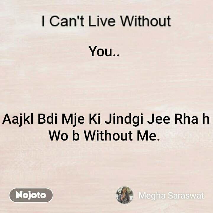 You..     Aajkl Bdi Mje Ki Jindgi Jee Rha h Wo b Without Me.