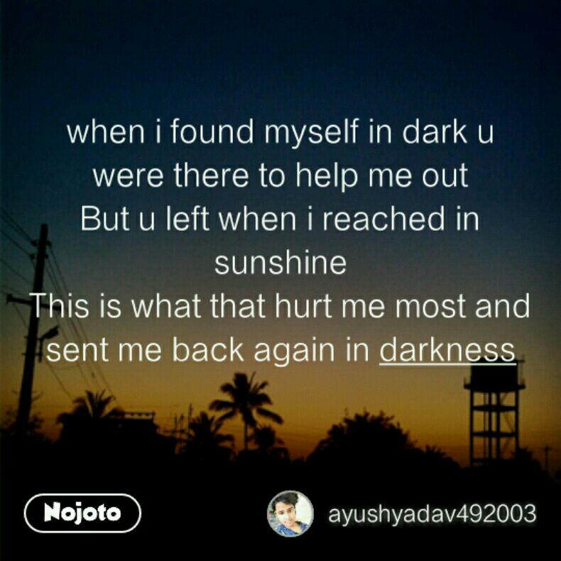 when i found myself in dark u were there to help me out But u left when i reached in sunshine This is what that hurt me most and sent me back again in darkness