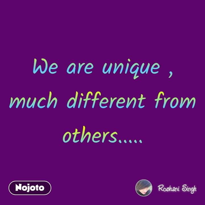 We are unique , much different from others.....