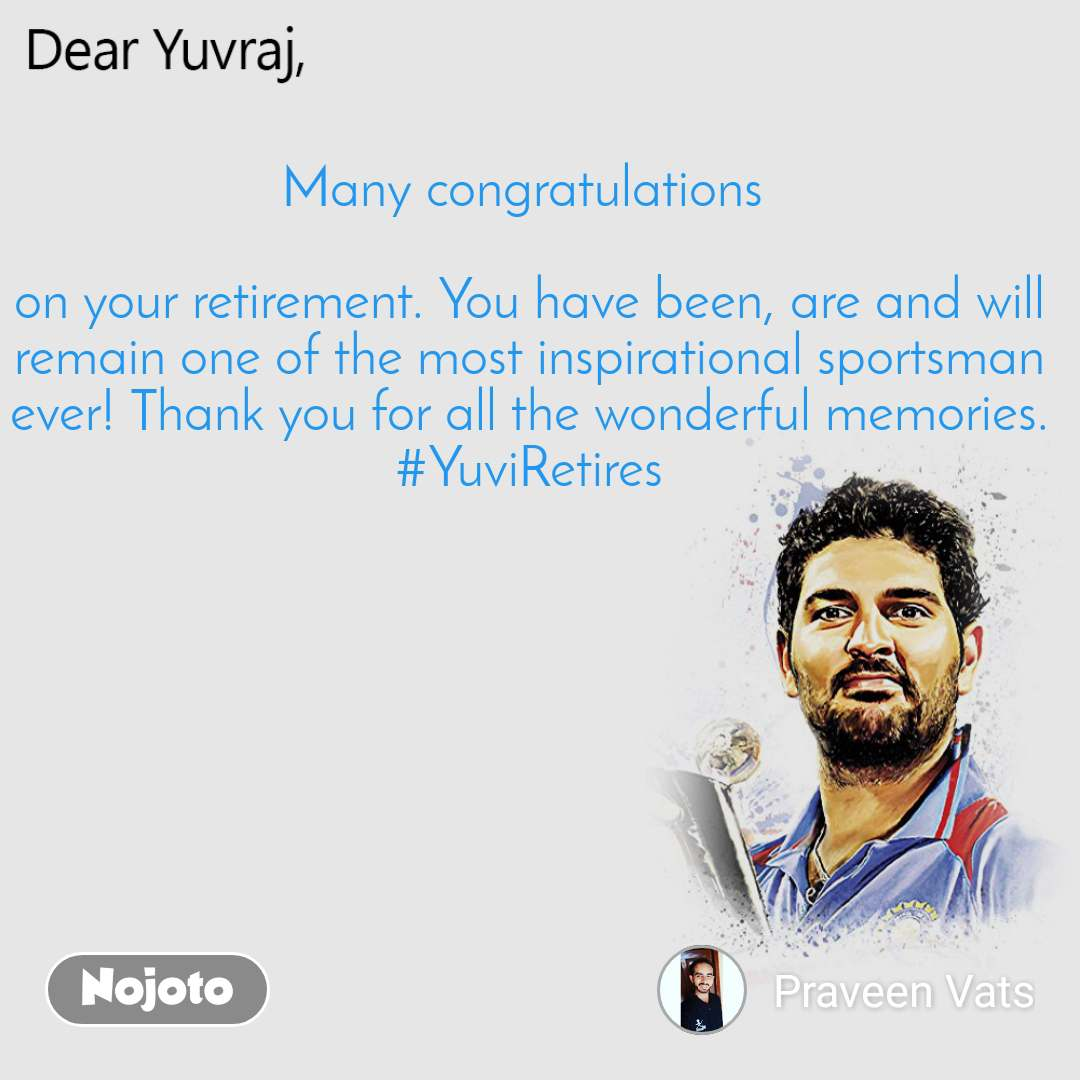 Dear Yuvraj Many congratulations   on your retirement. You have been, are and will remain one of the most inspirational sportsman ever! Thank you for all the wonderful memories. #YuviRetires