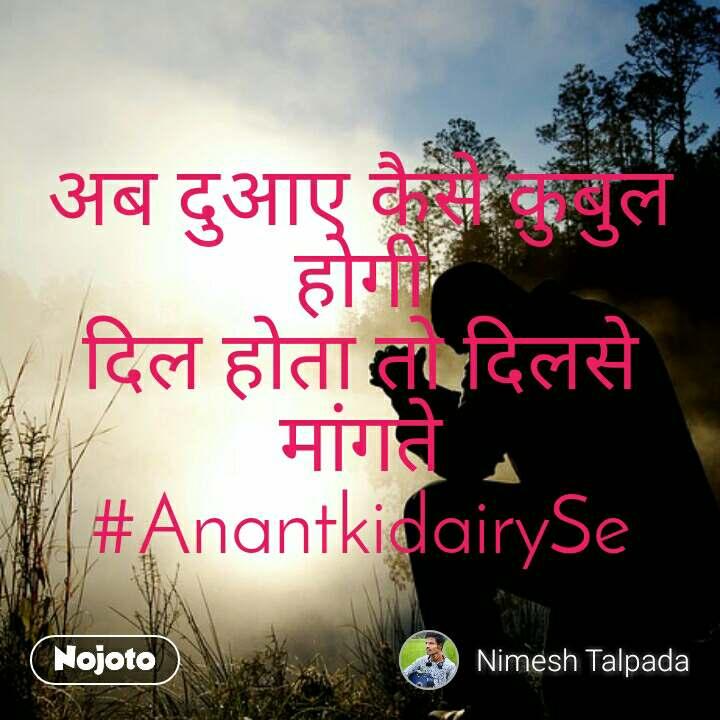 अब दुआए कैसे क़ुबुल होगी दिल होता तो दिलसे मांगते #AnantkidairySe