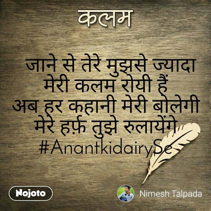 कलम   जाने से तेरे मुझसे ज्यादा मेरी कलम रोयी हैं अब हर कहानी मेरी बोलेगी मेरे हर्फ़ तुझे रुलायेंगे #AnantkidairySe