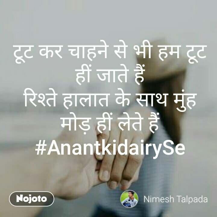 टूट कर चाहने से भी हम टूट हीं जाते हैं रिश्ते हालात के साथ मुंह मोड़ हीं लेते हैं #AnantkidairySe