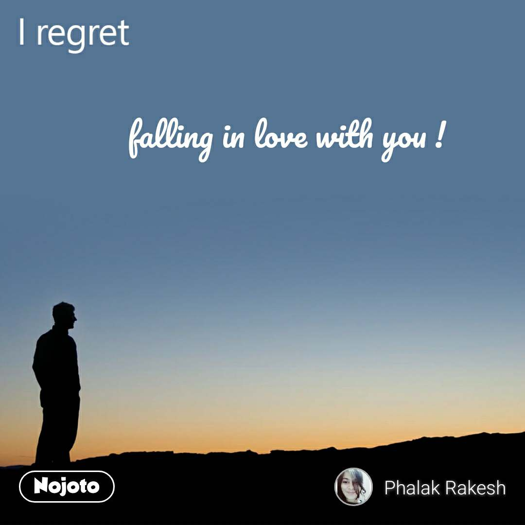 I regret falling in love with you !