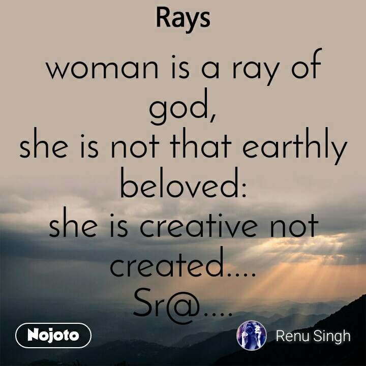 Rays  woman is a ray of god, she is not that earthly beloved: she is creative not created.... Sr@....