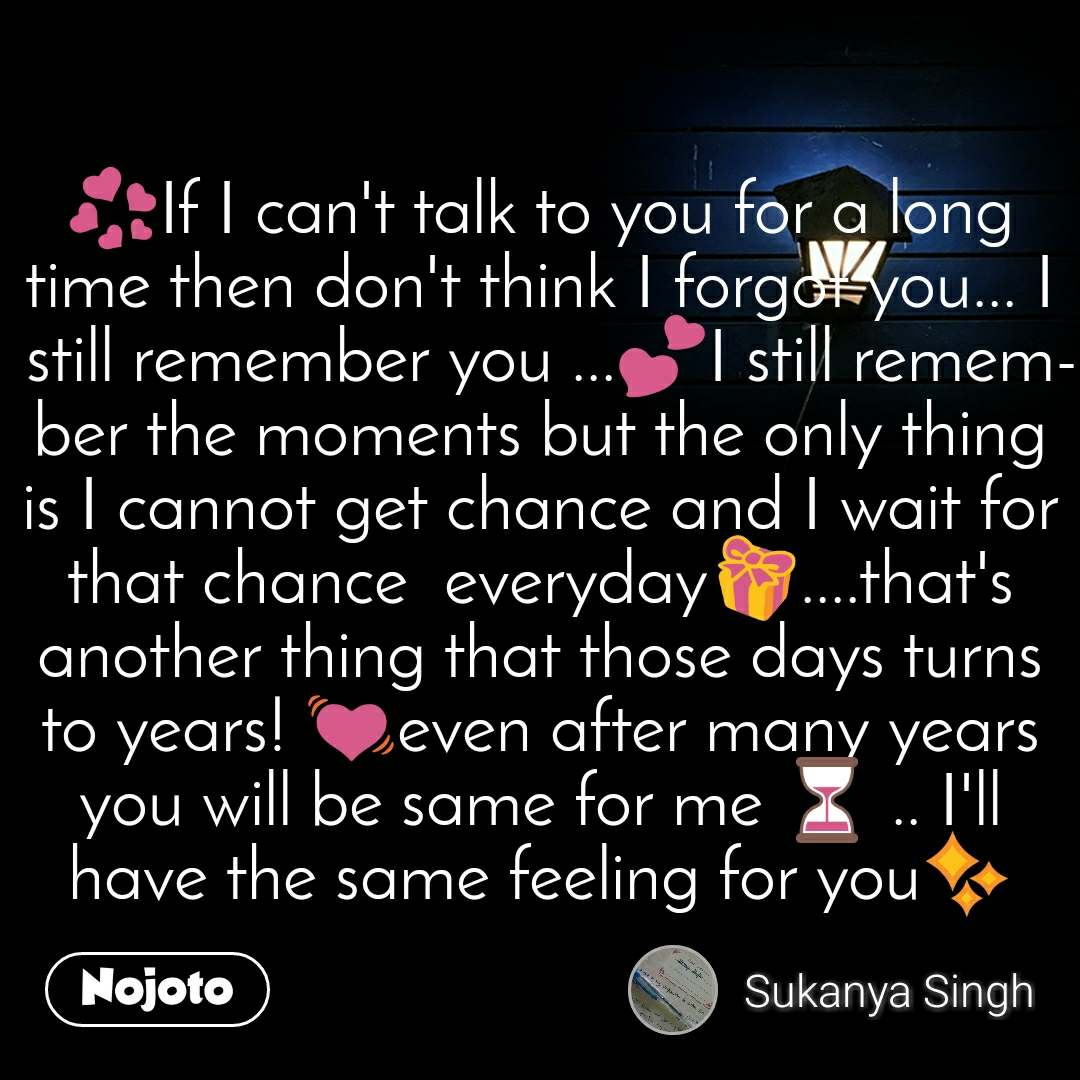 💞If I can't talk to you for a long time then don't think I forgot you... I still remember you ...💕I still remember the moments but the only thing is I cannot get chance and I wait for that chance  everyday🎁....that's another thing that those days turns to years! 💓even after many years you will be same for me ⏳ .. I'll have the same feeling for you✨