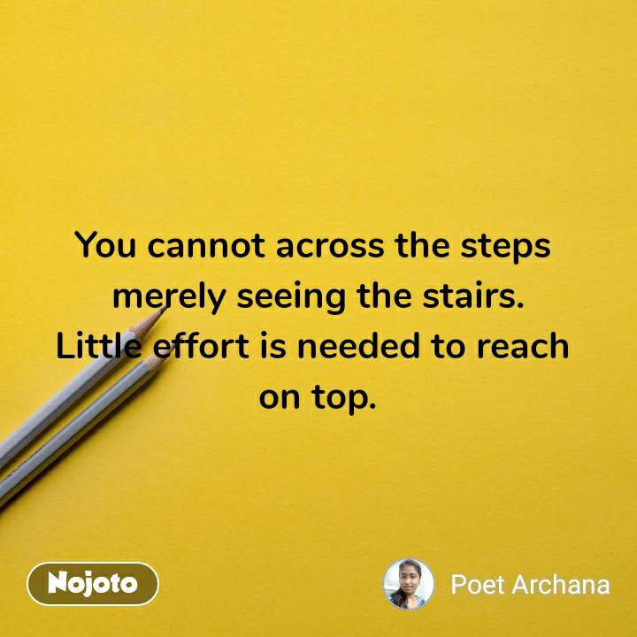 You cannot across the steps  merely seeing the stairs. Little effort is needed to reach  on top.