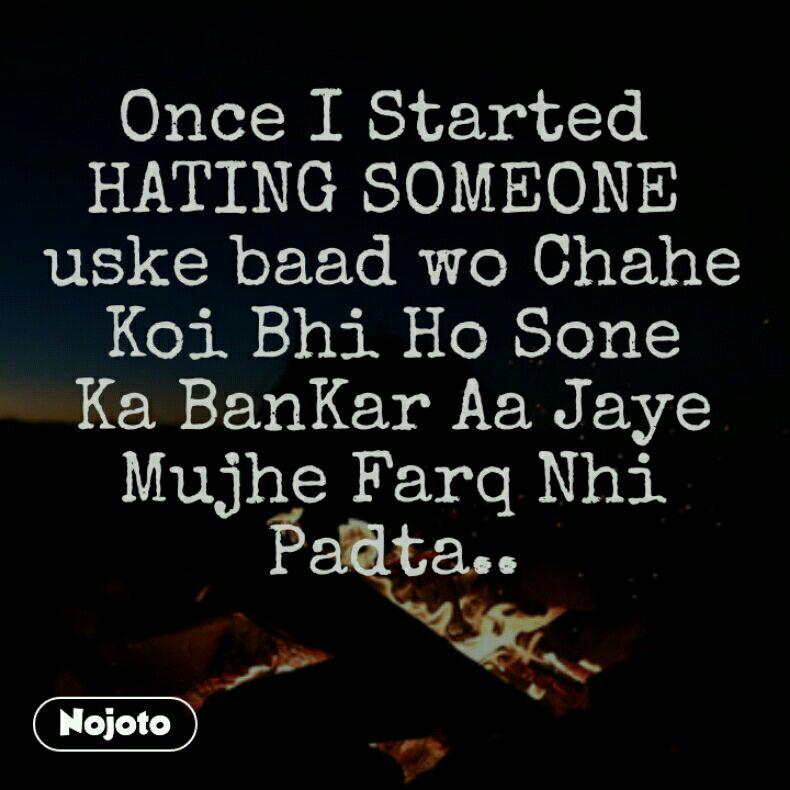 Once I Started Hating Someone Uske Baad Wo Chahe Koi Bhi Ho Sone Ka