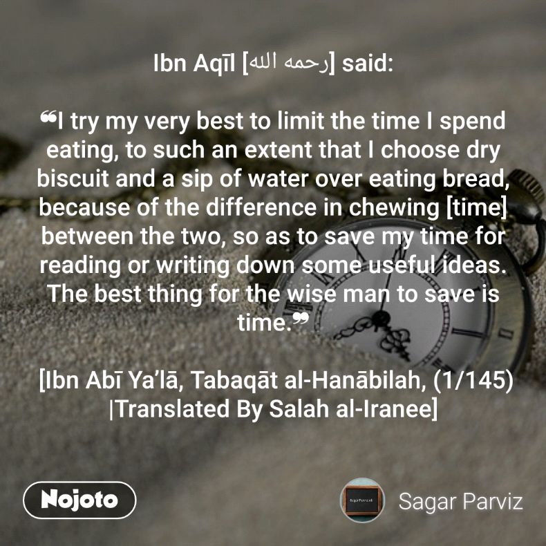 Ibn Aqīl [رحمه الله] said:  ❝I try my very best to limit the time I spend eating, to such an extent that I choose dry biscuit and a sip of water over eating bread, because of the difference in chewing [time] between the two, so as to save my time for reading or writing down some useful ideas. The best thing for the wise man to save is time.❞   [Ibn Abī Ya'lā, Tabaqāt al-Hanābilah, (1/145)  |Translated By Salah al-Iranee]