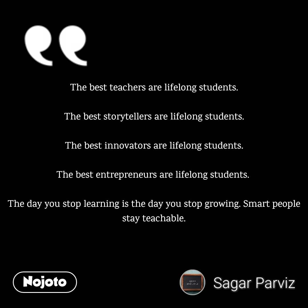 The best teachers are lifelong students.  The best storytellers are lifelong students.  The best innovators are lifelong students.  The best entrepreneurs are lifelong students.   The day you stop learning is the day you stop growing. Smart people stay teachable.