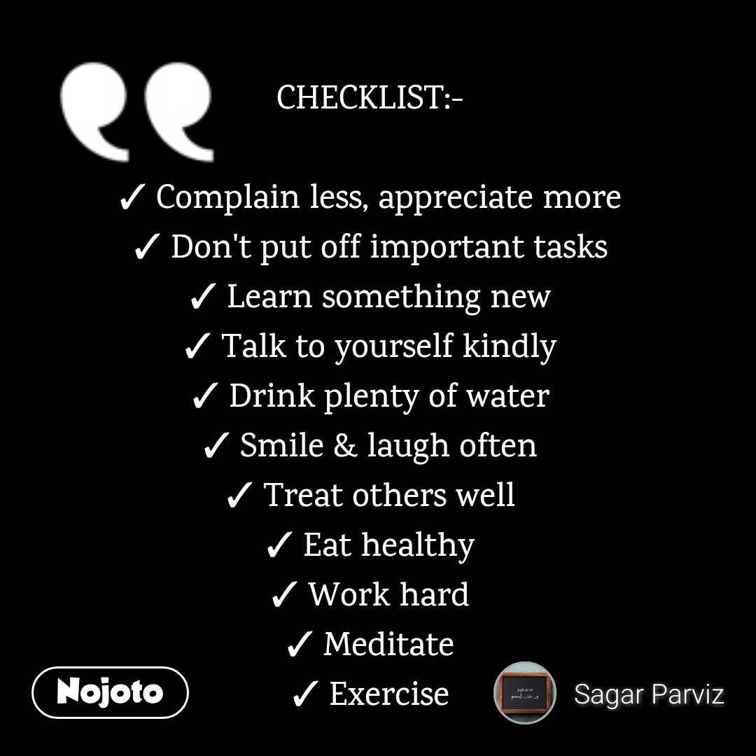 CHECKLIST:-  ✓ Complain less, appreciate more ✓ Don't put off important tasks ✓ Learn something new ✓ Talk to yourself kindly ✓ Drink plenty of water ✓ Smile & laugh often ✓ Treat others well ✓ Eat healthy ✓ Work hard ✓ Meditate ✓ Exercise