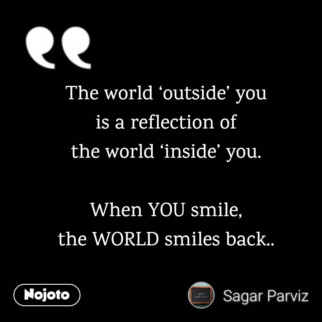 The world 'outside' you is a reflection of the world 'inside' you.  When YOU smile, the WORLD smiles back..