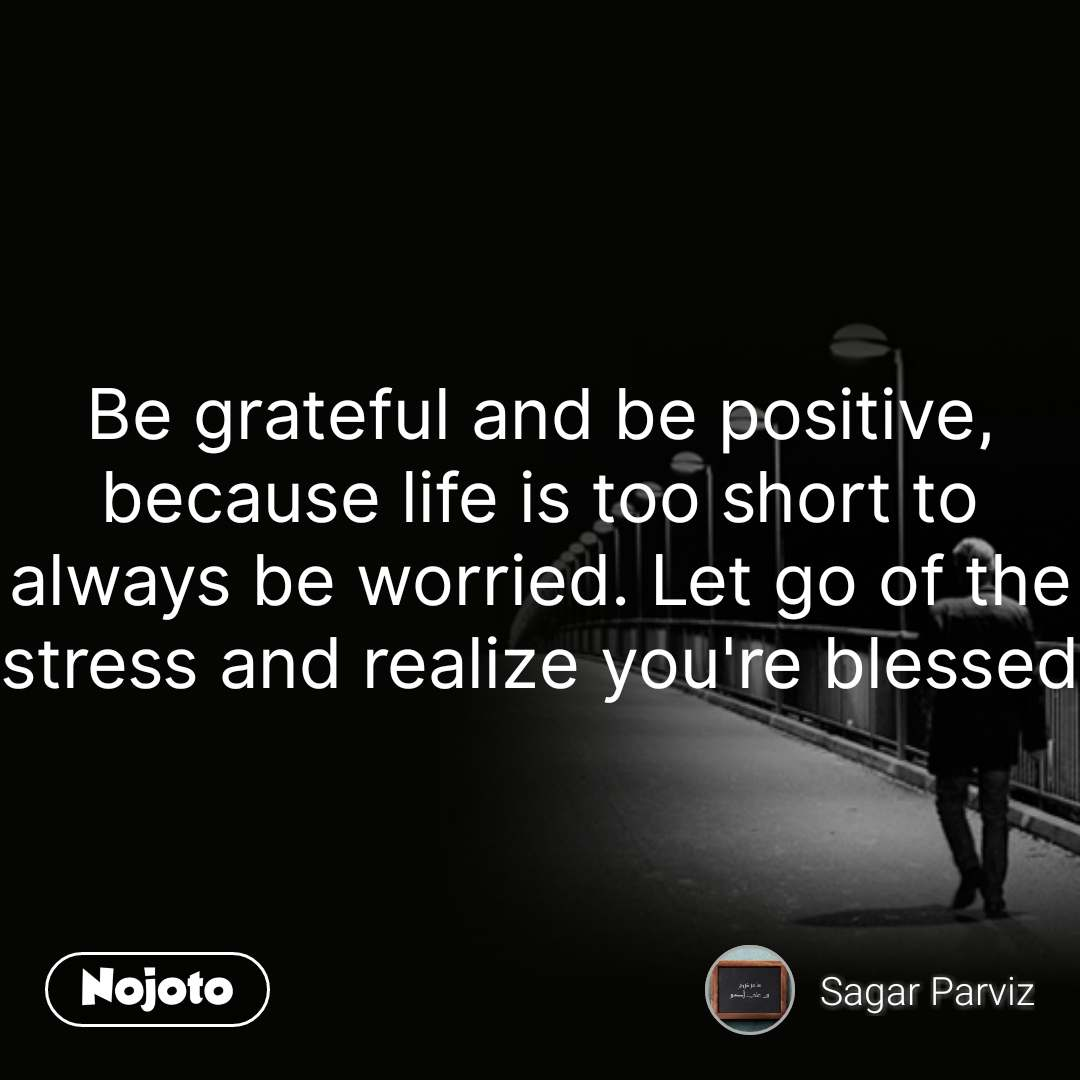 Be grateful and be positive, because life is too short to always be worried. Let go of the stress and realize you're blessed #NojotoQuote