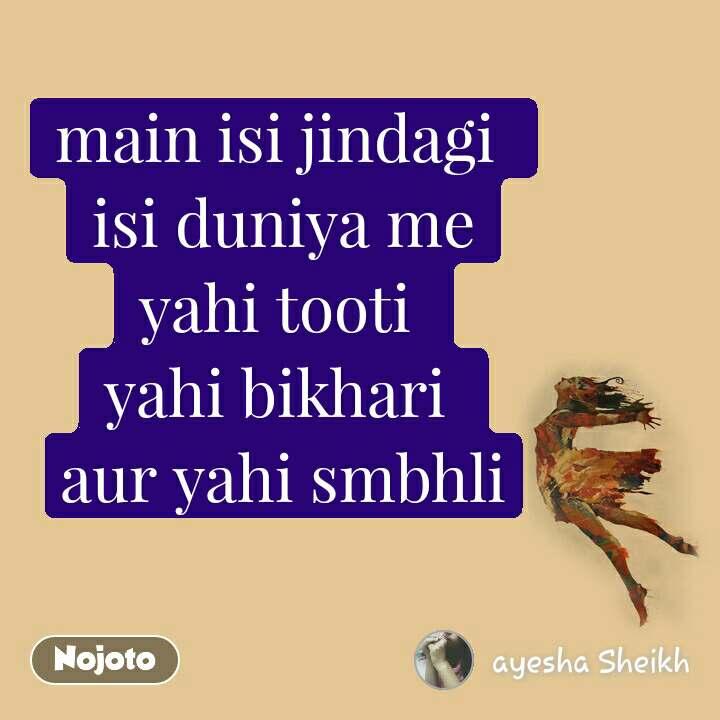 main isi jindagi  isi duniya me yahi tooti  yahi bikhari  aur yahi smbhli