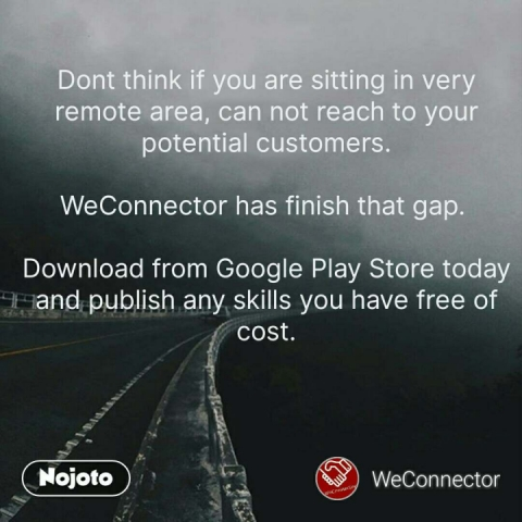 Dont think if you are sitting in very remote area, can not reach to your potential customers.  WeConnector has finish that gap.   Download from Google Play Store today and publish any skills you have free of cost. #NojotoQuote