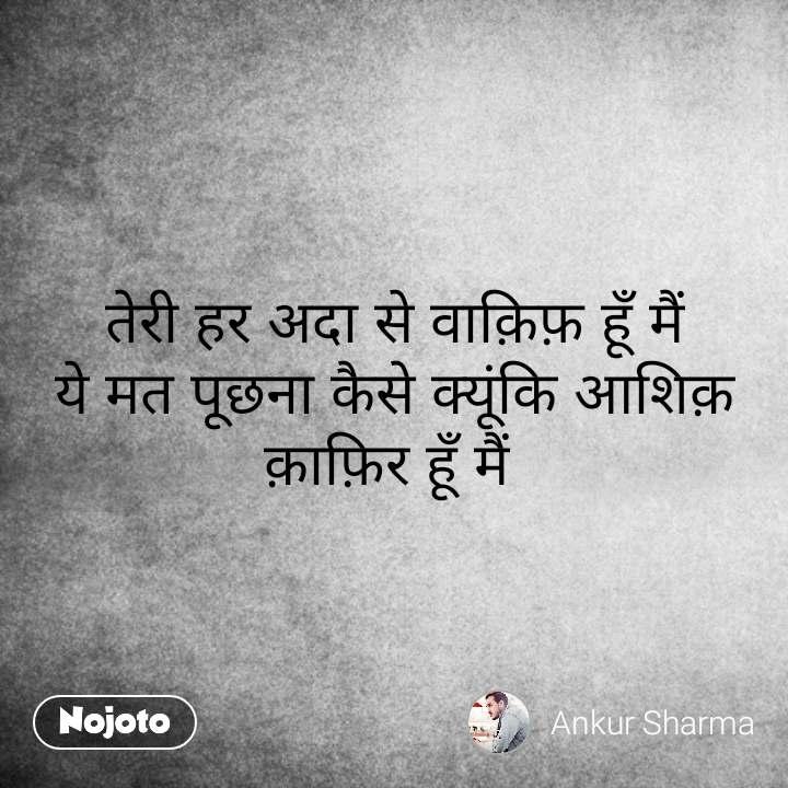 Hindi SMS shayari  तेरी हर अदा से वाक़िफ़ हूँ मैं ये मत पूछना कैसे क्यूंकि आशिक़ क़ाफ़िर हूँ मैं  #NojotoQuote