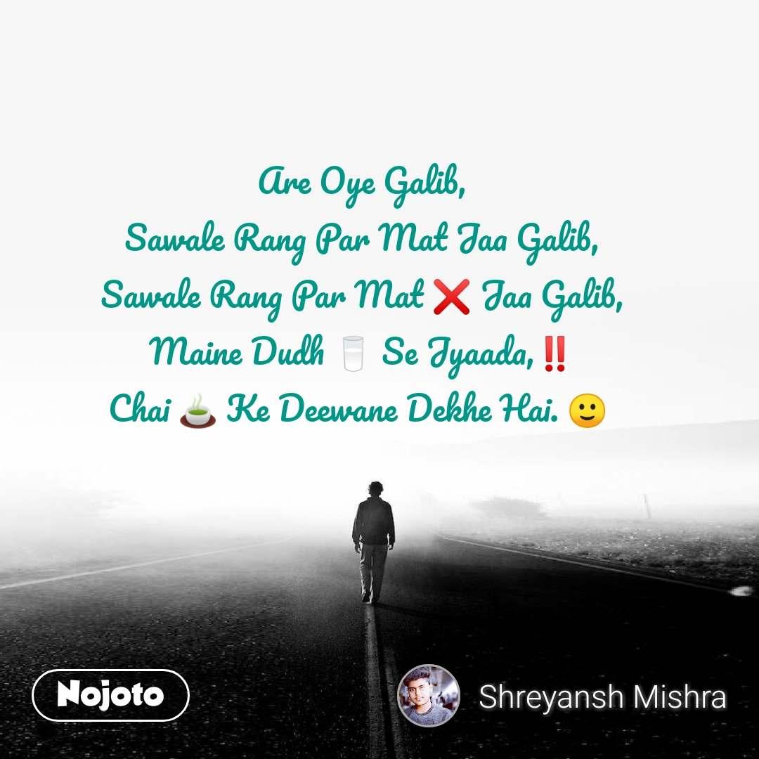 Are Oye Galib, Sawale Rang Par Mat Jaa Galib, Sawale Rang Par Mat ❌ Jaa Galib, Maine Dudh 🥛 Se Jyaada,‼️ Chai 🍵 Ke Deewane Dekhe Hai. 🙂