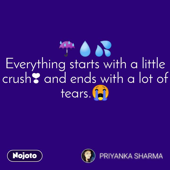 ☔️💧💦 Everything starts with a little crush❣ and ends with a lot of tears.😭