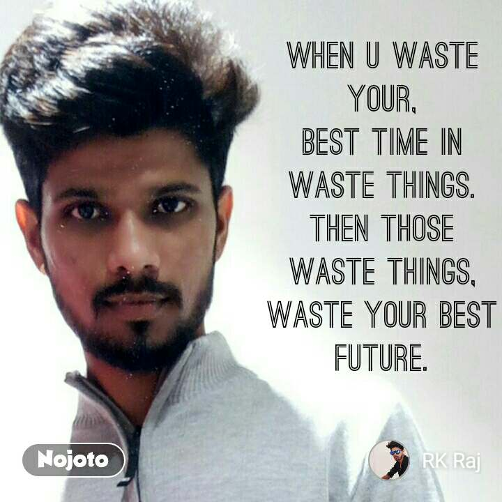 when u waste your, best time in waste things. then those waste things, waste your best future.