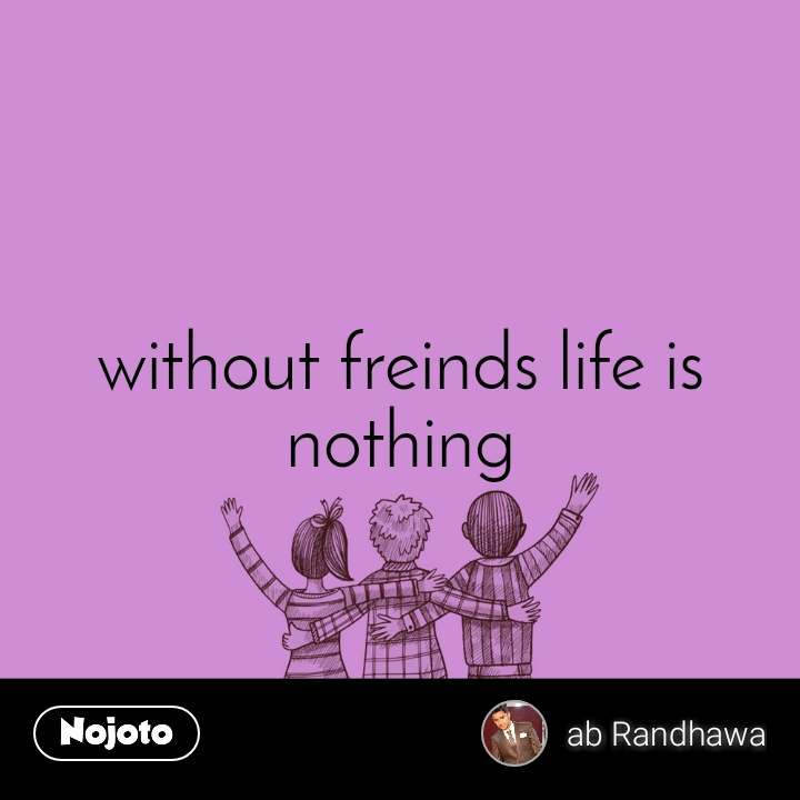 without freinds life is nothing