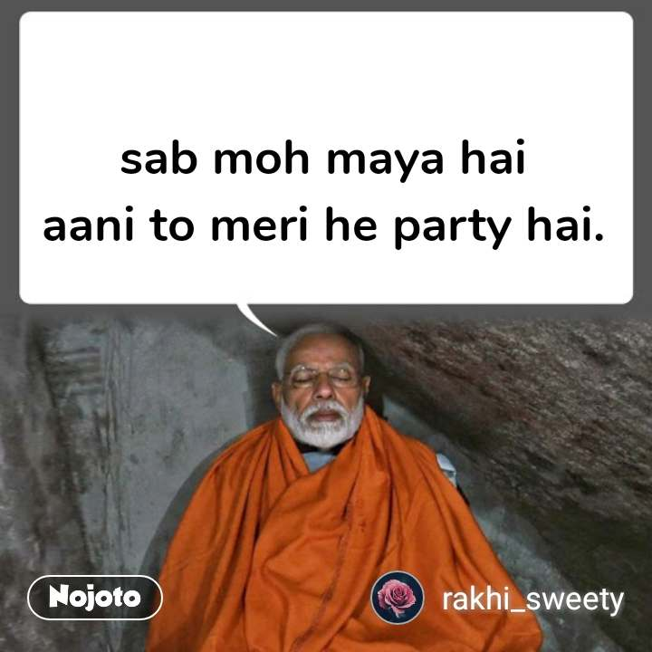 sab moh maya hai aani to meri he party hai.