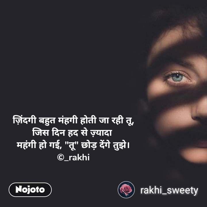 """ज़िंदगी बहुत मंहगी होती जा रही तू, जिस दिन हद से ज़्यादा  महंगी हो गई, """"तू"""" छोड़ देंगे तुझे। ©_rakhi"""