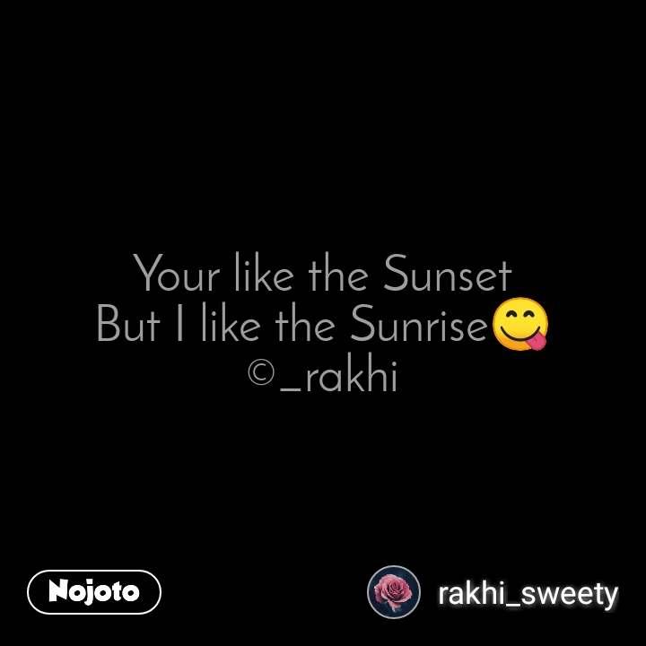 Your like the Sunset But I like the Sunrise😋 ©_rakhi