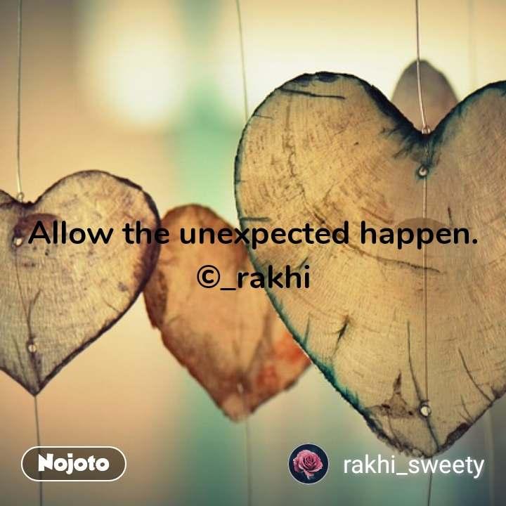 Allow the unexpected happen. ©_rakhi