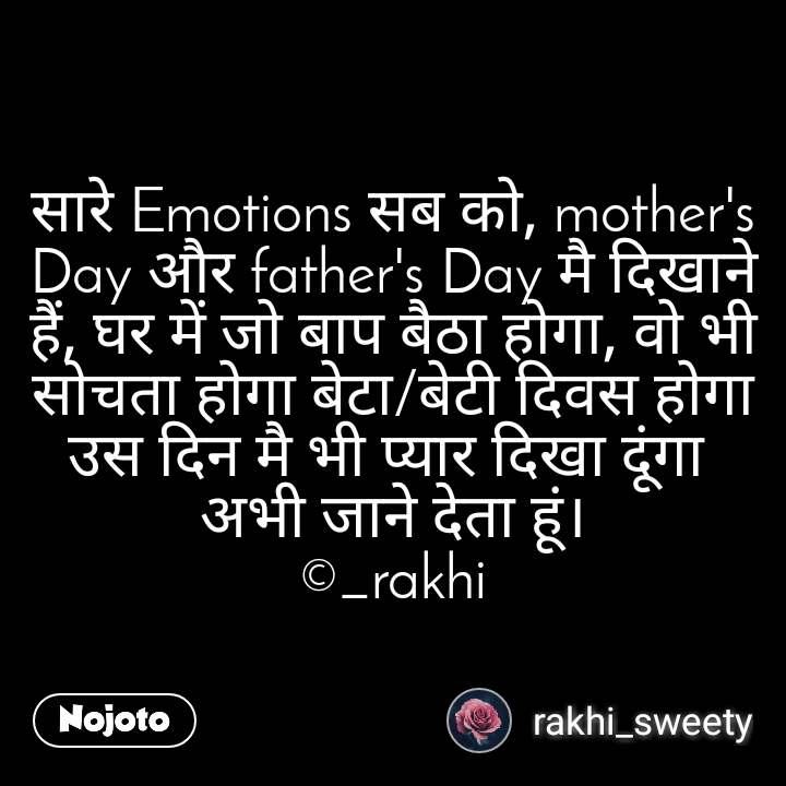 सारे Emotions सब को, mother's Day और father's Day मै दिखाने हैं, घर में जो बाप बैठा होगा, वो भी सोचता होगा बेटा/बेटी दिवस होगा उस दिन मै भी प्यार दिखा दूंगा  अभी जाने देता हूं। ©_rakhi