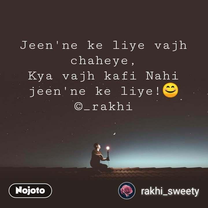 Jeen'ne ke liye vajh chaheye, Kya vajh kafi Nahi jeen'ne ke liye!😊 ©_rakhi