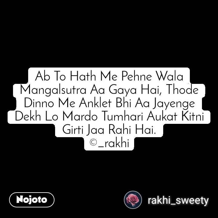 Ab To Hath Me Pehne Wala Mangalsutra Aa Gaya Hai, Thode Dinno Me Anklet Bhi Aa Jayenge Dekh Lo Mardo Tumhari Aukat Kitni Girti Jaa Rahi Hai. ©_rakhi