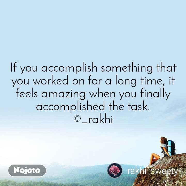 If you accomplish something that you worked on for a long time, it feels amazing when you finally accomplished the task. ©_rakhi