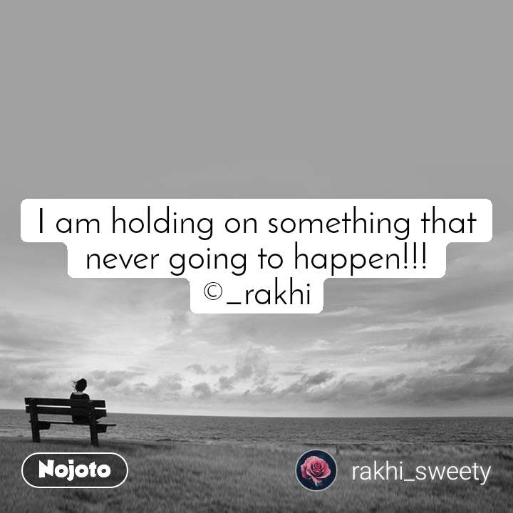 I am holding on something that never going to happen!!! ©_rakhi