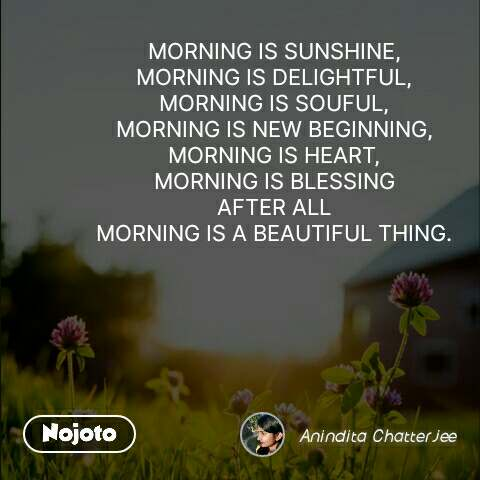 MORNING IS SUNSHINE, MORNING IS DELIGHTFUL, MORNING IS SOUFUL, MORNING IS NEW BEGINNING, MORNING IS HEART, MORNING IS BLESSING AFTER ALL MORNING IS A BEAUTIFUL THING.