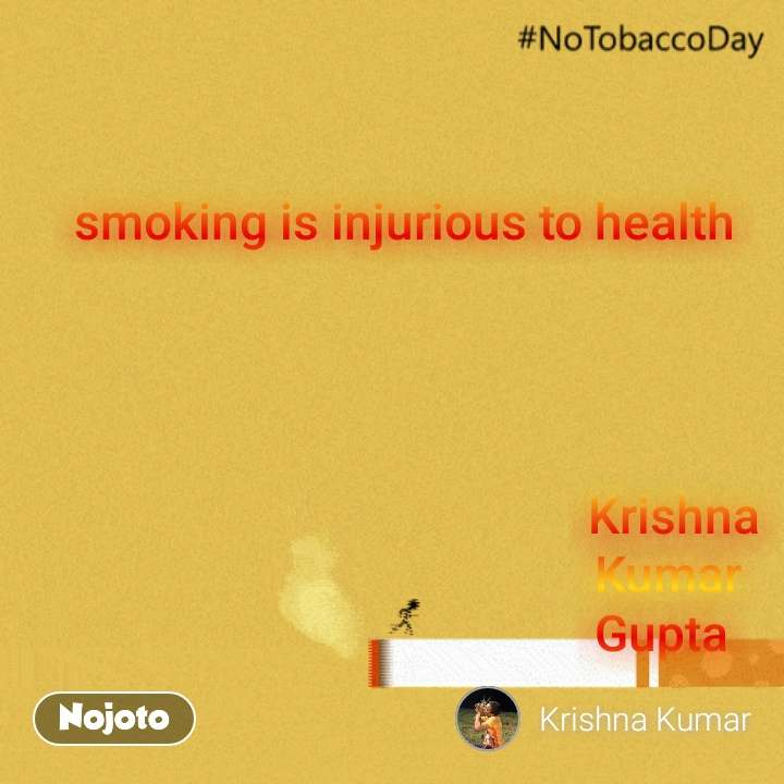 #NoTobaccoDay smoking is injurious to health                                                  Krishna                                              Kumar                                             Gupta