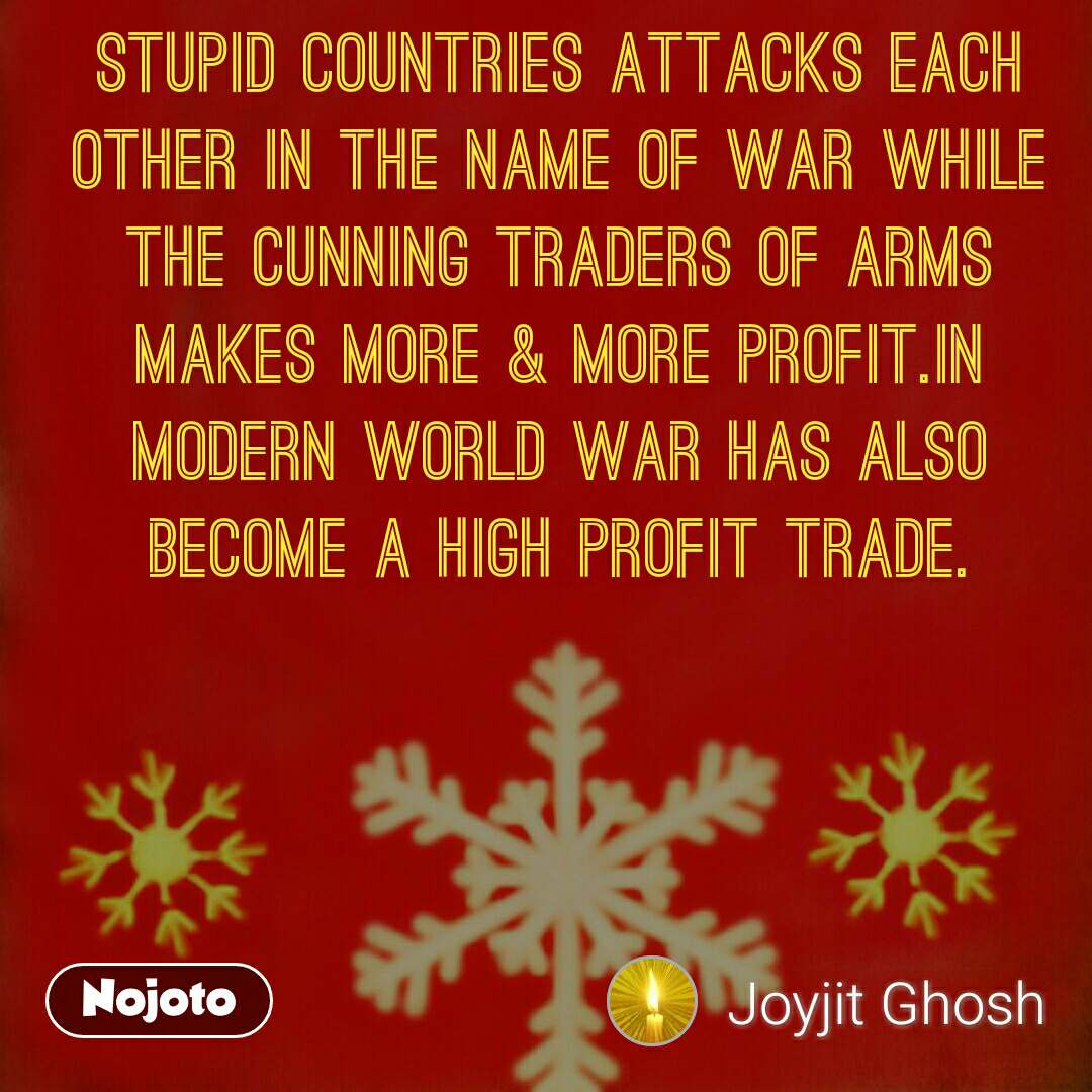 Stupid countries attacks each other in the name of war while the cunning traders of arms makes more & more profit.In modern world war has also become a high profit trade.
