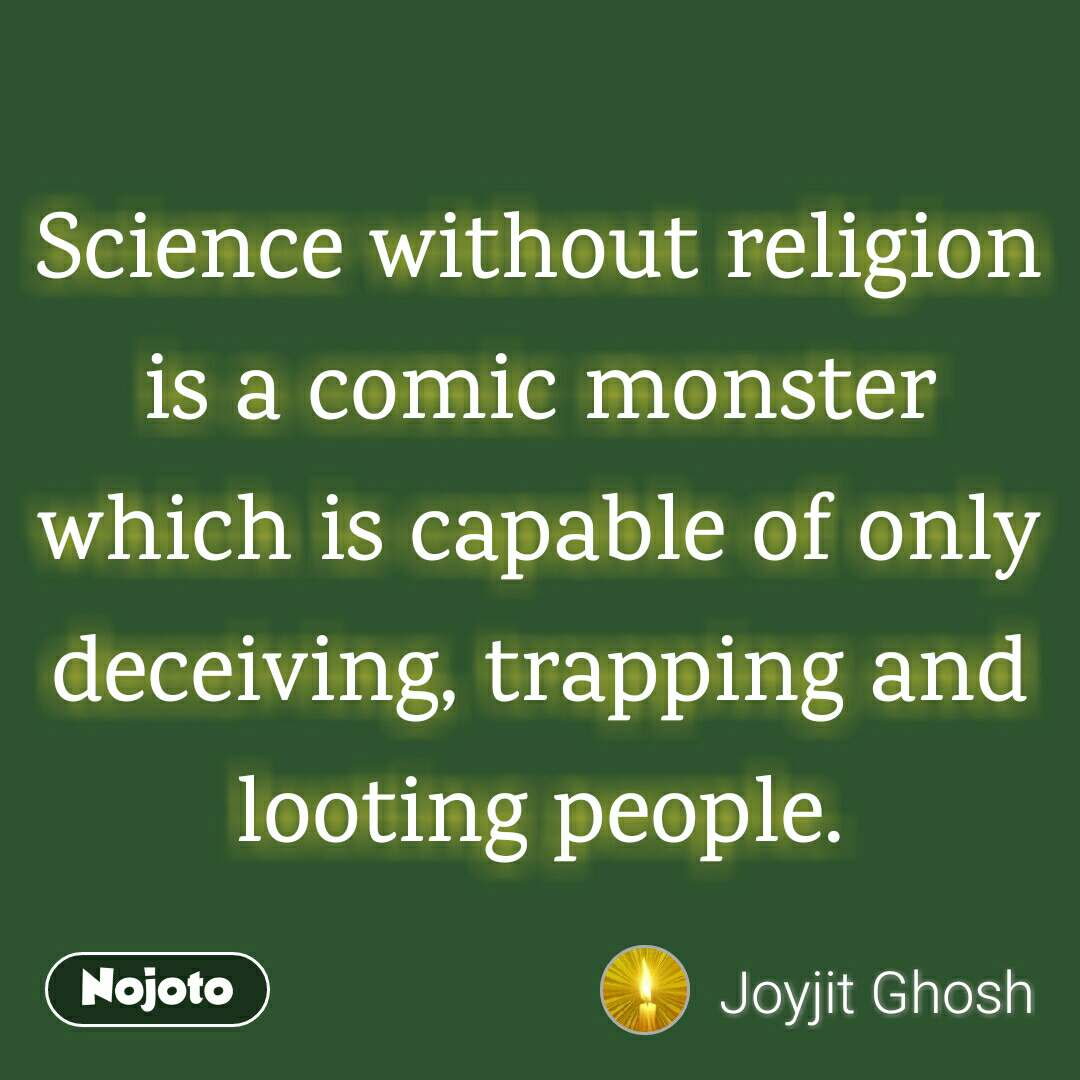 Science without religion is a comic monster which is capable of only deceiving, trapping and looting people.
