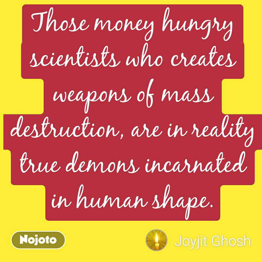 Those money hungry scientists who creates weapons of mass destruction, are in reality true demons incarnated in human shape.