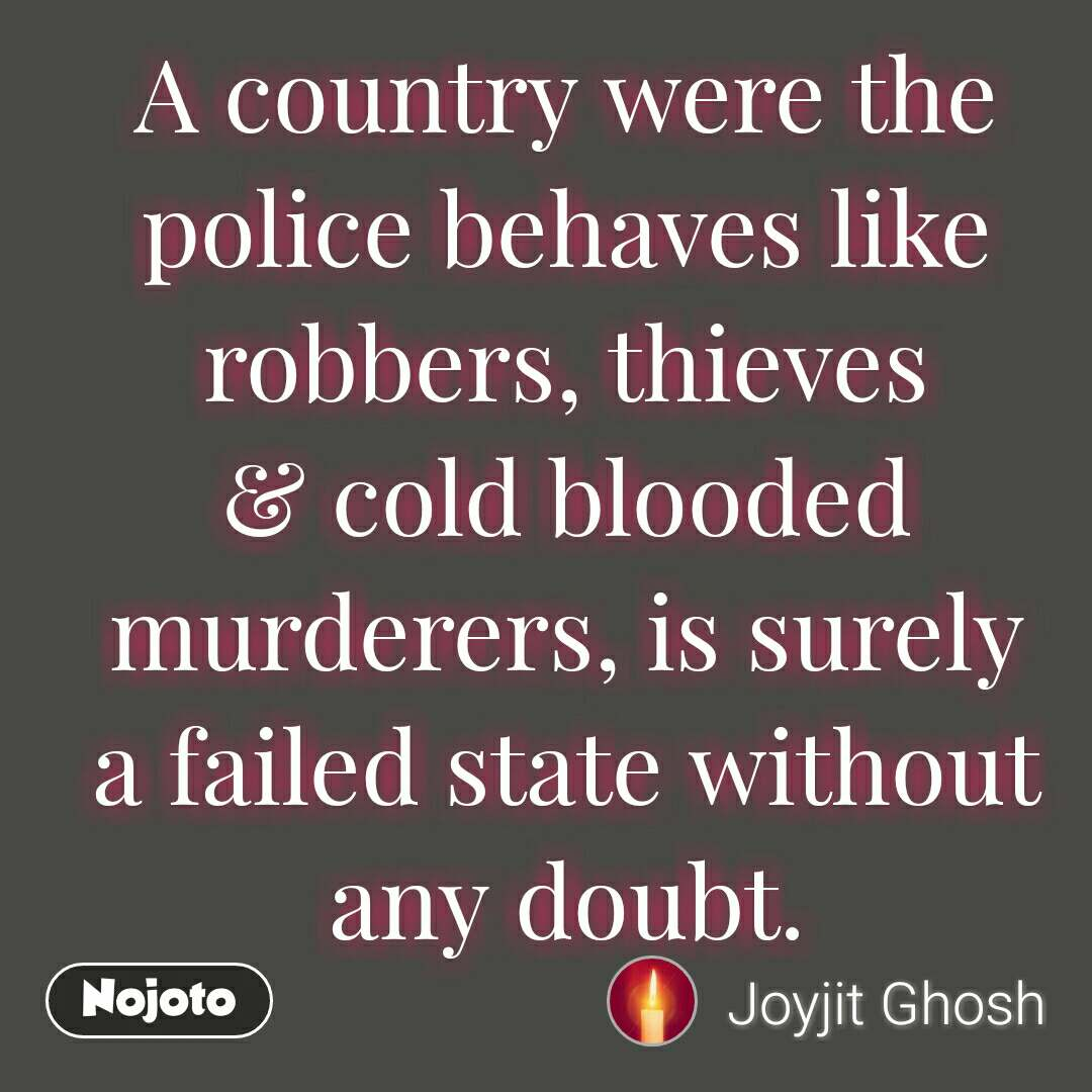 A country were the police behaves like robbers, thieves & cold blooded murderers, is surely a failed state without any doubt.