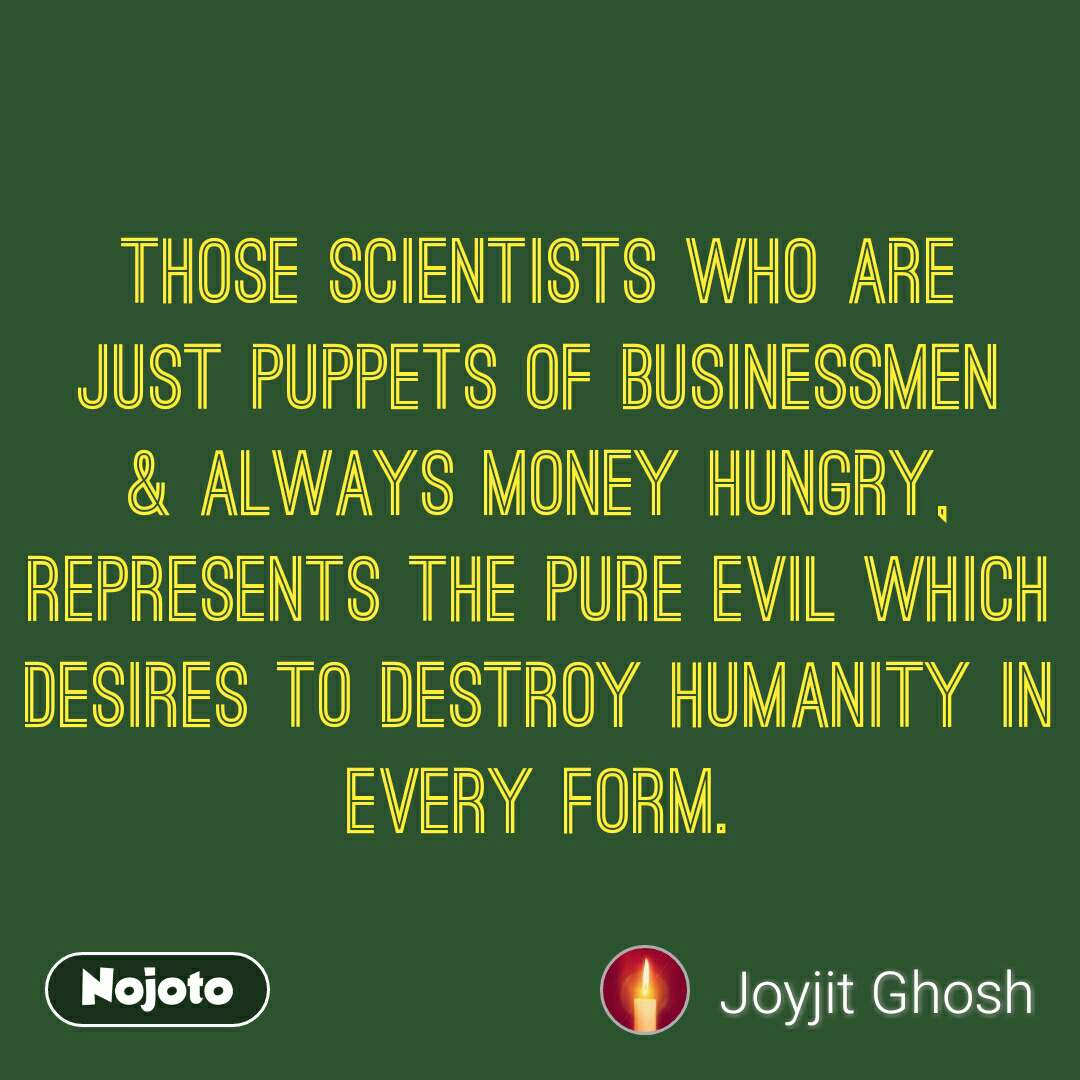 Those scientists who are just puppets of businessmen & always money huNgry, represents the PURE evil which desires to destroy humanity in every form.