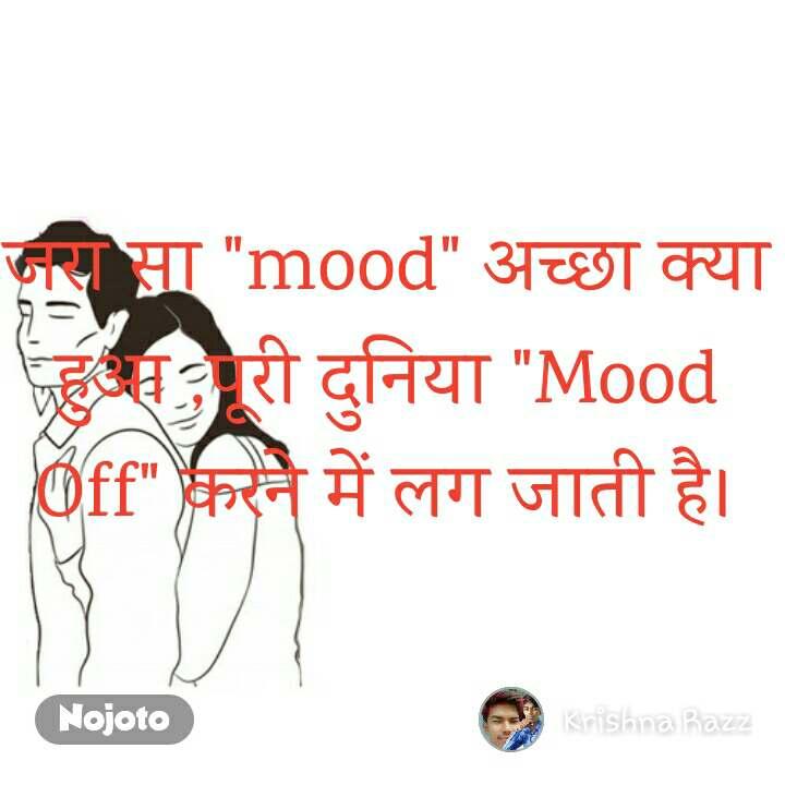"""जरा सा """"mood"""" अच्छा क्या हुआ ,पूरी दुनिया """"Mood Off"""" करने में लग जाती है।"""