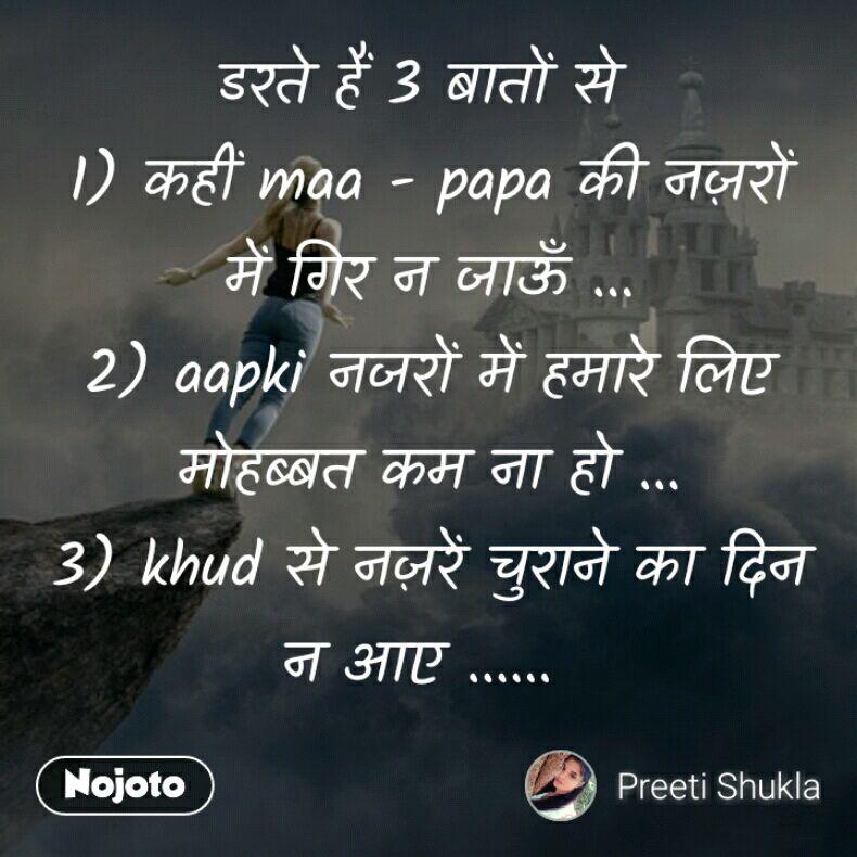 डरते हैं 3 बातों से  1) कहीं maa - papa की नज़रों में गिर न जाऊँ ... 2) aapki नजरों में हमारे लिए मोहब्बत कम ना हो ... 3) khud से नज़रें चुराने का दिन न आए ......