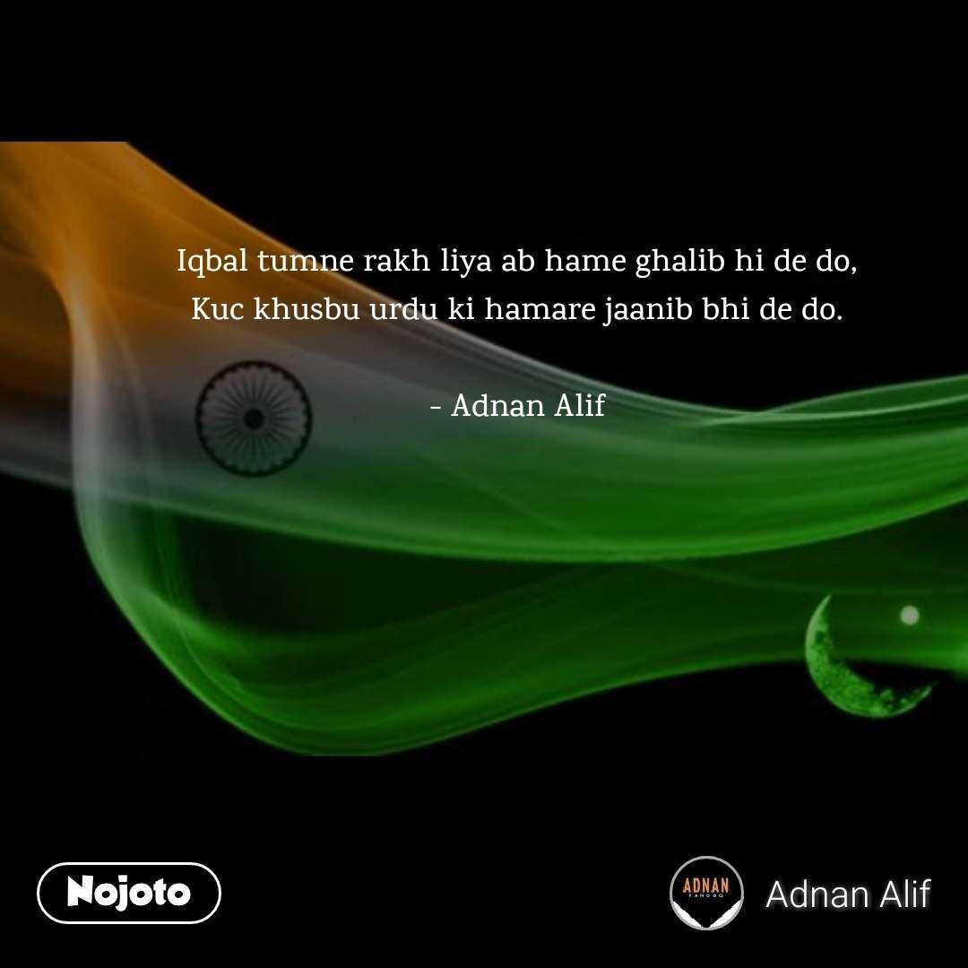 Iqbal tumne rakh liya ab hame ghalib hi de do, Kuc khusbu urdu ki hamare jaanib bhi de do.  - Adnan Alif