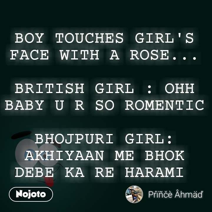 BOY TOUCHES GIRL'S FACE WITH A ROSE...  BRITISH GIRL : OHH BABY U R SO ROMENTIC  BHOJPURI GIRL:  AKHIYAAN ME BHOK DEBE KA RE HARAMI