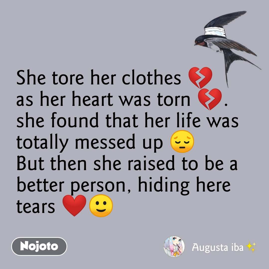 She tore her clothes 💔 as her heart was torn 💔. she found that her life was totally messed up 😔 But then she raised to be a better person, hiding here tears ❤️🙂