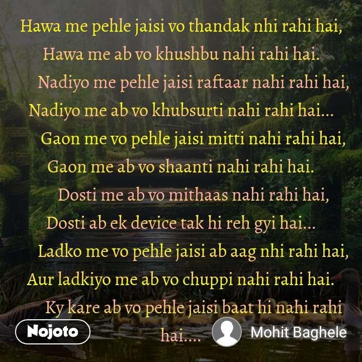 Hawa me pehle jaisi vo thandak nhi rahi hai, Hawa me ab vo khushbu nahi rahi hai.        Nadiyo me pehle jaisi raftaar nahi rahi hai, Nadiyo me ab vo khubsurti nahi rahi hai...        Gaon me vo pehle jaisi mitti nahi rahi hai, Gaon me ab vo shaanti nahi rahi hai.        Dosti me ab vo mithaas nahi rahi hai, Dosti ab ek device tak hi reh gyi hai...        Ladko me vo pehle jaisi ab aag nhi rahi hai, Aur ladkiyo me ab vo chuppi nahi rahi hai.        Ky kare ab vo pehle jaisi baat hi nahi rahi hai....