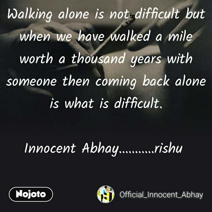 """  Walking alone is not difficult but when we have walked a mile worth a thousand years with someone then coming back alone is what is difficult.  Innocent Abhay...........rishu"
