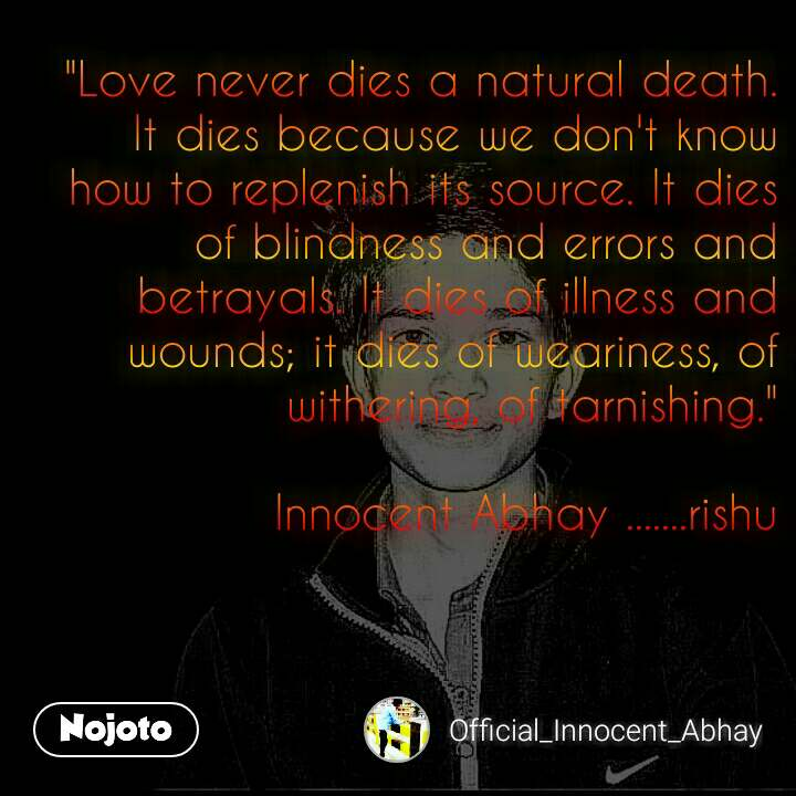 """Love never dies a natural death. It dies because we don't know how to replenish its source. It dies of blindness and errors and betrayals. It dies of illness and wounds; it dies of weariness, of withering, of tarnishing.""  Innocent Abhay .......rishu"